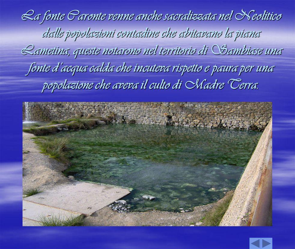 La fonte Caronte venne anche sacralizzata nel Neolitico dalle popolazioni contadine che abitavano la piana Lametina, queste notarono nel territorio di