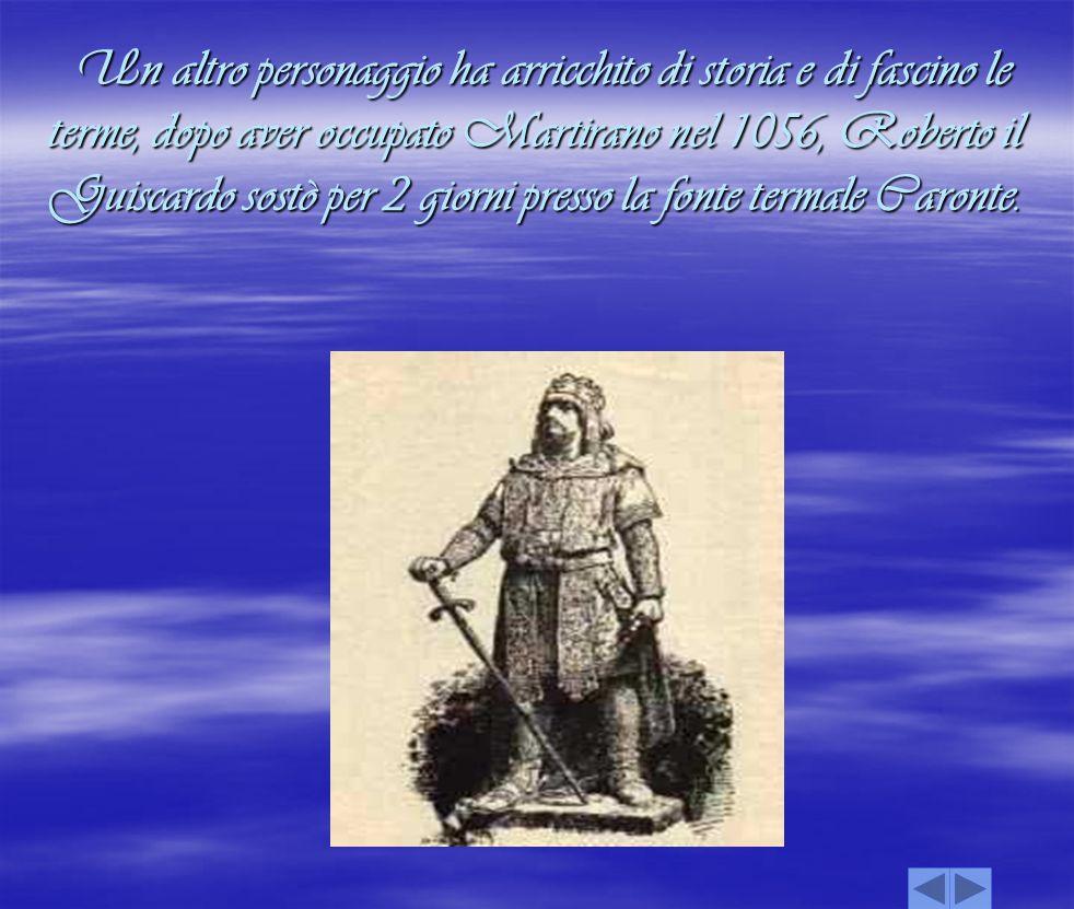 Un altro personaggio ha arricchito di storia e di fascino le terme, dopo aver occupato Martirano nel 1056, Roberto il Guiscardo sostò per 2 giorni pre