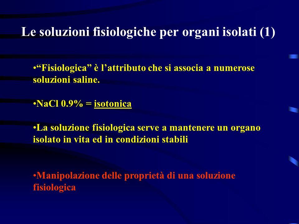 Le soluzioni fisiologiche per organi isolati (1) Fisiologica è lattributo che si associa a numerose soluzioni saline. NaCl 0.9% = isotonica La soluzio