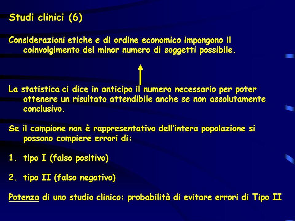 Studi clinici (6) Considerazioni etiche e di ordine economico impongono il coinvolgimento del minor numero di soggetti possibile. La statistica ci dic
