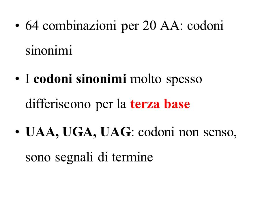 64 combinazioni per 20 AA: codoni sinonimi I codoni sinonimi molto spesso differiscono per la terza base UAA, UGA, UAG: codoni non senso, sono segnali di termine