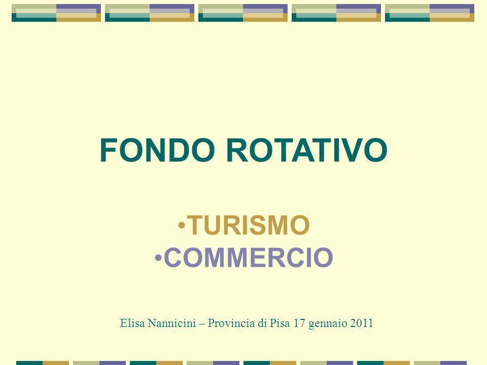 FONDO ROTATIVO TURISMO COMMERCIO Elisa Nannicini – Provincia di Pisa 17 gennaio 2011