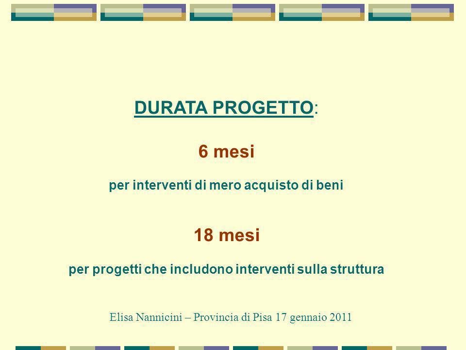 DURATA PROGETTO: 6 mesi per interventi di mero acquisto di beni 18 mesi per progetti che includono interventi sulla struttura Elisa Nannicini – Provincia di Pisa 17 gennaio 2011