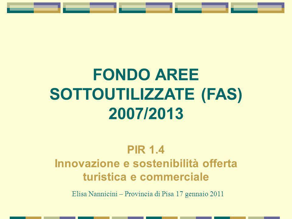 FONDO AREE SOTTOUTILIZZATE (FAS) 2007/2013 PIR 1.4 Innovazione e sostenibilità offerta turistica e commerciale Elisa Nannicini – Provincia di Pisa 17 gennaio 2011