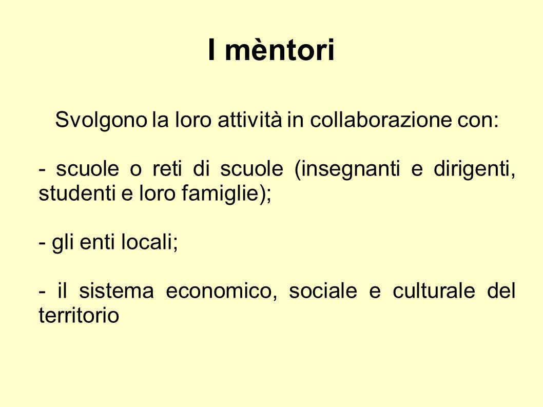 I mèntori Svolgono la loro attività in collaborazione con: - scuole o reti di scuole (insegnanti e dirigenti, studenti e loro famiglie); - gli enti locali; - il sistema economico, sociale e culturale del territorio