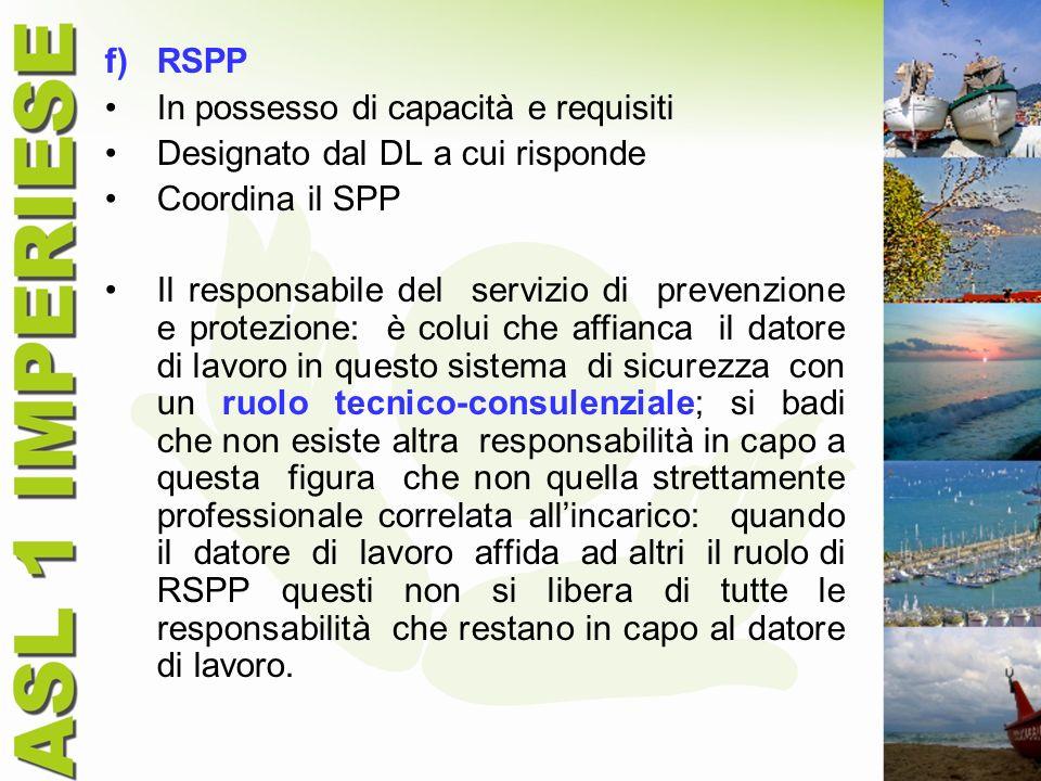 f)RSPP In possesso di capacità e requisiti Designato dal DL a cui risponde Coordina il SPP Il responsabile del servizio di prevenzione e protezione: è
