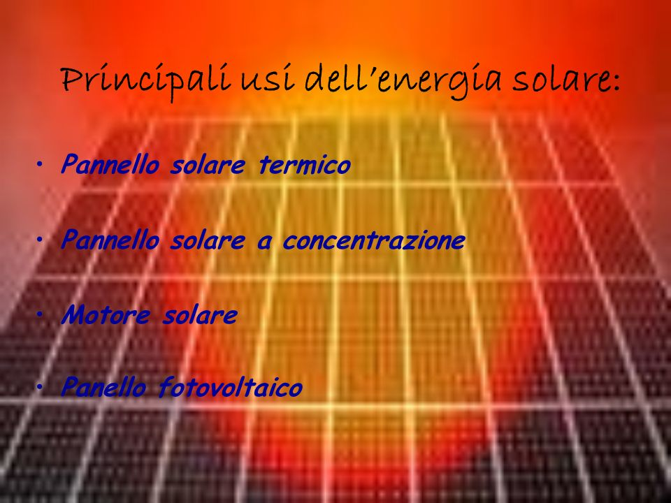 Principali usi dellenergia solare: Pannello solare termico Pannello solare a concentrazione Motore solare Panello fotovoltaico
