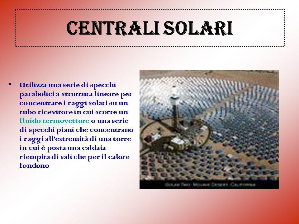 CENTRALI SOLARI Utilizza una serie di specchi parabolici a struttura lineare per concentrare i raggi solari su un tubo ricevitore in cui scorre un flu