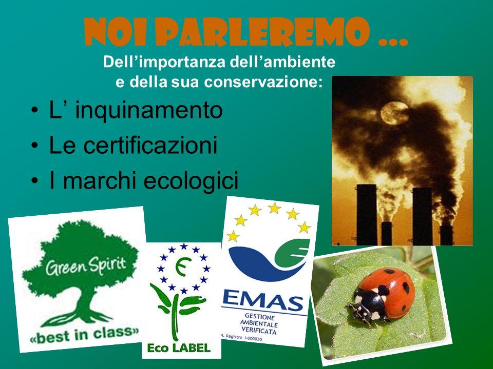 NOI PARLEREMO … L inquinamento Le certificazioni I marchi ecologici Dellimportanza dellambiente e della sua conservazione: