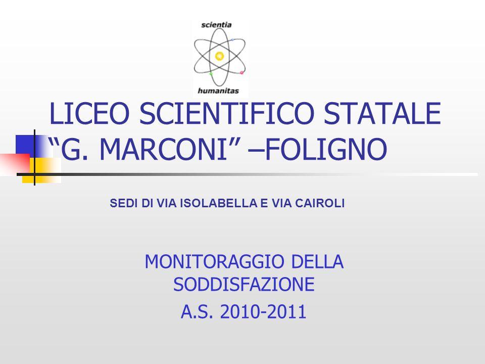 LICEO SCIENTIFICO STATALE G. MARCONI –FOLIGNO MONITORAGGIO DELLA SODDISFAZIONE A.S. 2010-2011 SEDI DI VIA ISOLABELLA E VIA CAIROLI