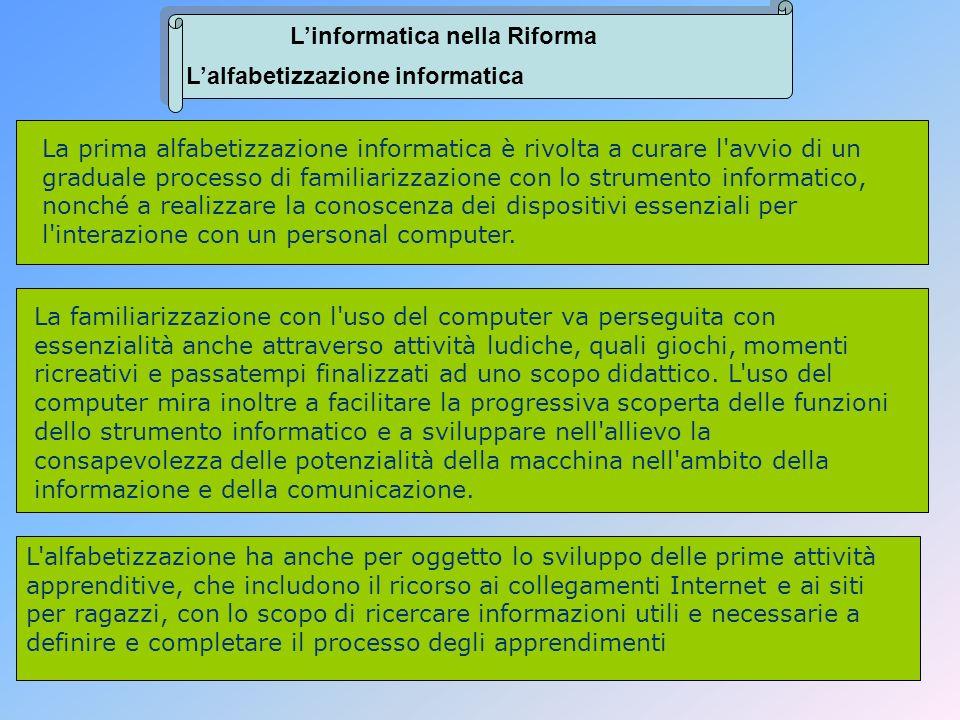 Linformatica nella Riforma Lalfabetizzazione informatica La prima alfabetizzazione informatica è rivolta a curare l'avvio di un graduale processo di f