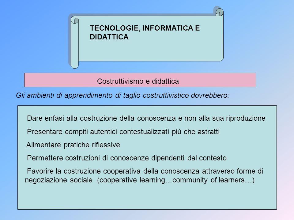 TECNOLOGIE, INFORMATICA E DIDATTICA Costruttivismo e didattica Gli ambienti di apprendimento di taglio costruttivistico dovrebbero: Dare enfasi alla c
