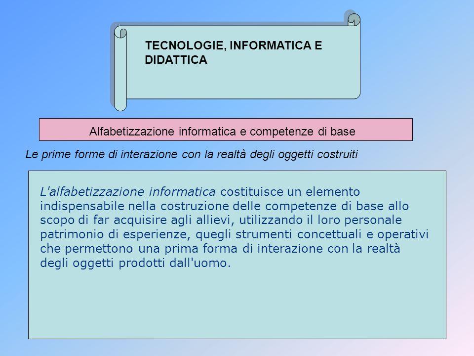 TECNOLOGIE, INFORMATICA E DIDATTICA Alfabetizzazione informatica e competenze di base Le prime forme di interazione con la realtà degli oggetti costru