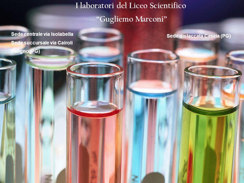 I laboratori del Liceo Scientifico Gugliemo Marconi Sede centrale via Isolabella Sede succursale via Cairoli Foligno (PG) Sede distaccata Cascia (PG)