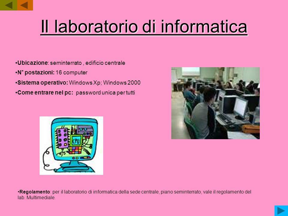 Il laboratorio di informatica Ubicazione: seminterrato, edificio centrale N° postazioni: 16 computer Sistema operativo: Windows Xp; Windows 2000 Come