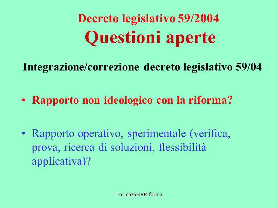 Formazione Riforma Decreto legislativo 59/2004 Questioni aperte Integrazione/correzione decreto legislativo 59/04 Rapporto non ideologico con la riforma.