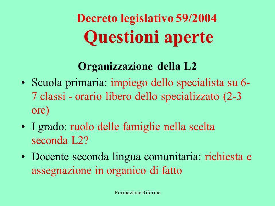 Formazione Riforma Decreto legislativo 59/2004 Questioni aperte Organizzazione della L2 Scuola primaria: impiego dello specialista su 6- 7 classi - orario libero dello specializzato (2-3 ore) I grado: ruolo delle famiglie nella scelta seconda L2.