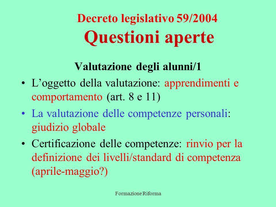 Formazione Riforma Decreto legislativo 59/2004 Questioni aperte Valutazione degli alunni/1 Loggetto della valutazione: apprendimenti e comportamento (art.