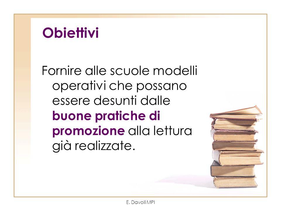 E. Davoli MPI Obiettivi Fornire alle scuole modelli operativi che possano essere desunti dalle buone pratiche di promozione alla lettura già realizzat
