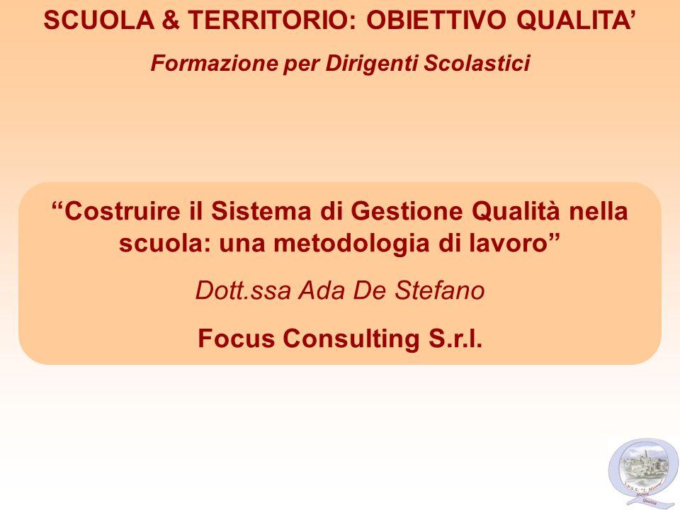Costruire il Sistema di Gestione Qualità nella scuola: una metodologia di lavoro Dott.ssa Ada De Stefano Focus Consulting S.r.l. SCUOLA & TERRITORIO: