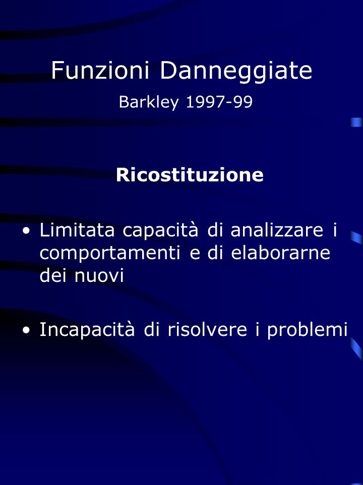 Funzioni Danneggiate Barkley 1997-99 Ricostituzione Limitata capacità di analizzare i comportamenti e di elaborarne dei nuovi Incapacità di risolvere i problemi