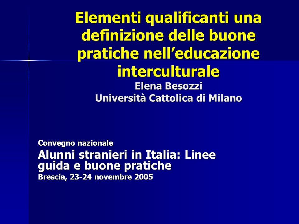 Elementi qualificanti una definizione delle buone pratiche nelleducazione interculturale Elena Besozzi Università Cattolica di Milano Convegno naziona