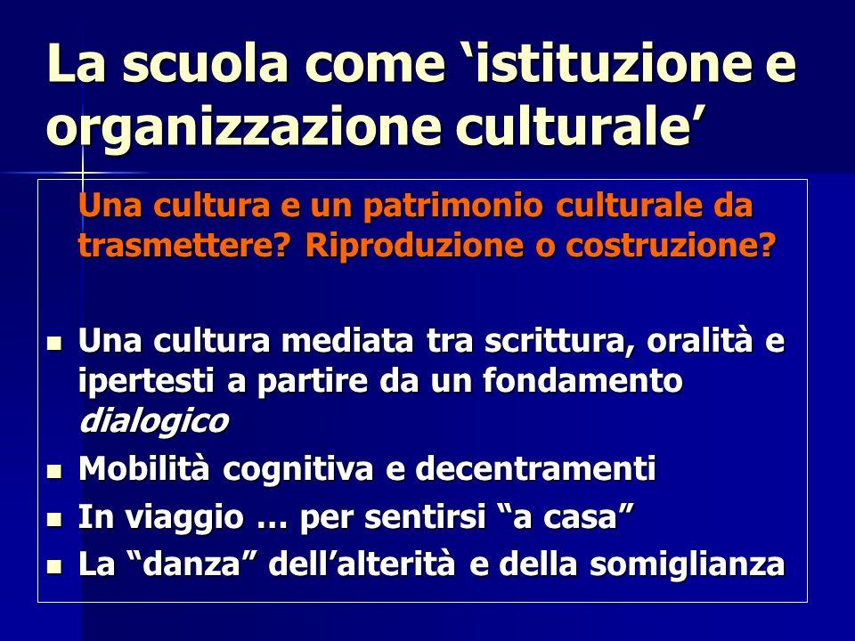 La scuola come istituzione e organizzazione culturale Una cultura e un patrimonio culturale da trasmettere? Riproduzione o costruzione? Una cultura me