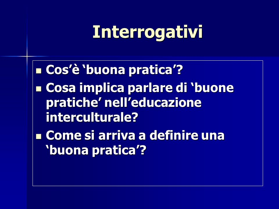 Interrogativi Cosè buona pratica? Cosè buona pratica? Cosa implica parlare di buone pratiche nelleducazione interculturale? Cosa implica parlare di bu