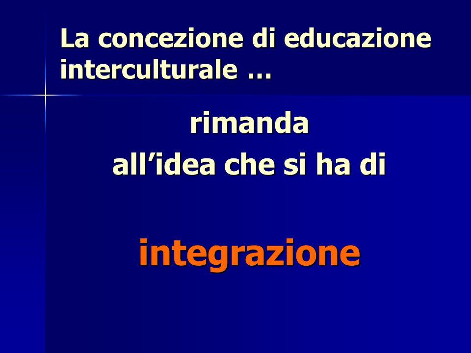 La concezione di educazione interculturale … rimanda allidea che si ha di integrazione