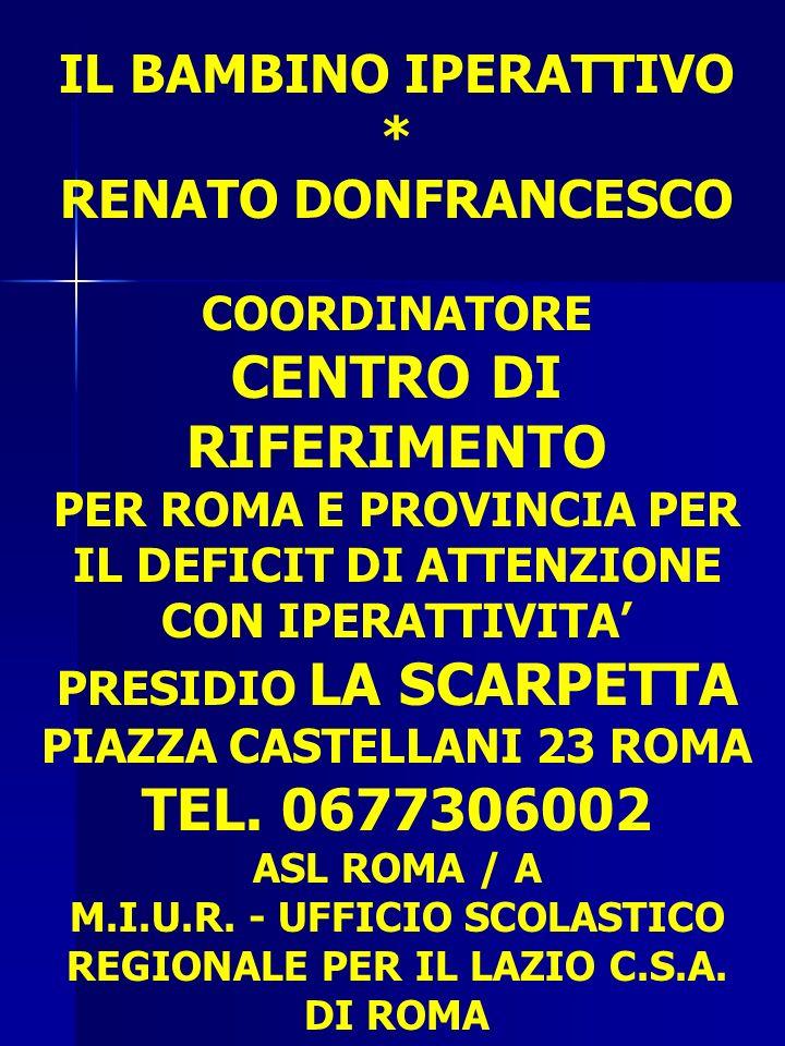 IL BAMBINO IPERATTIVO * RENATO DONFRANCESCO COORDINATORE CENTRO DI RIFERIMENTO PER ROMA E PROVINCIA PER IL DEFICIT DI ATTENZIONE CON IPERATTIVITA PRESIDIO LA SCARPETTA PIAZZA CASTELLANI 23 ROMA TEL.