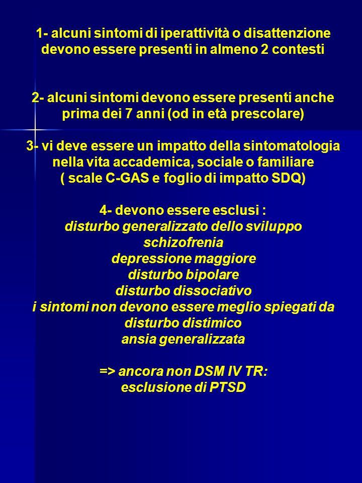 1- alcuni sintomi di iperattività o disattenzione devono essere presenti in almeno 2 contesti 2- alcuni sintomi devono essere presenti anche prima dei 7 anni (od in età prescolare) 3- vi deve essere un impatto della sintomatologia nella vita accademica, sociale o familiare ( scale C-GAS e foglio di impatto SDQ) 4- devono essere esclusi : disturbo generalizzato dello sviluppo schizofrenia depressione maggiore disturbo bipolare disturbo dissociativo i sintomi non devono essere meglio spiegati da disturbo distimico ansia generalizzata => ancora non DSM IV TR: esclusione di PTSD
