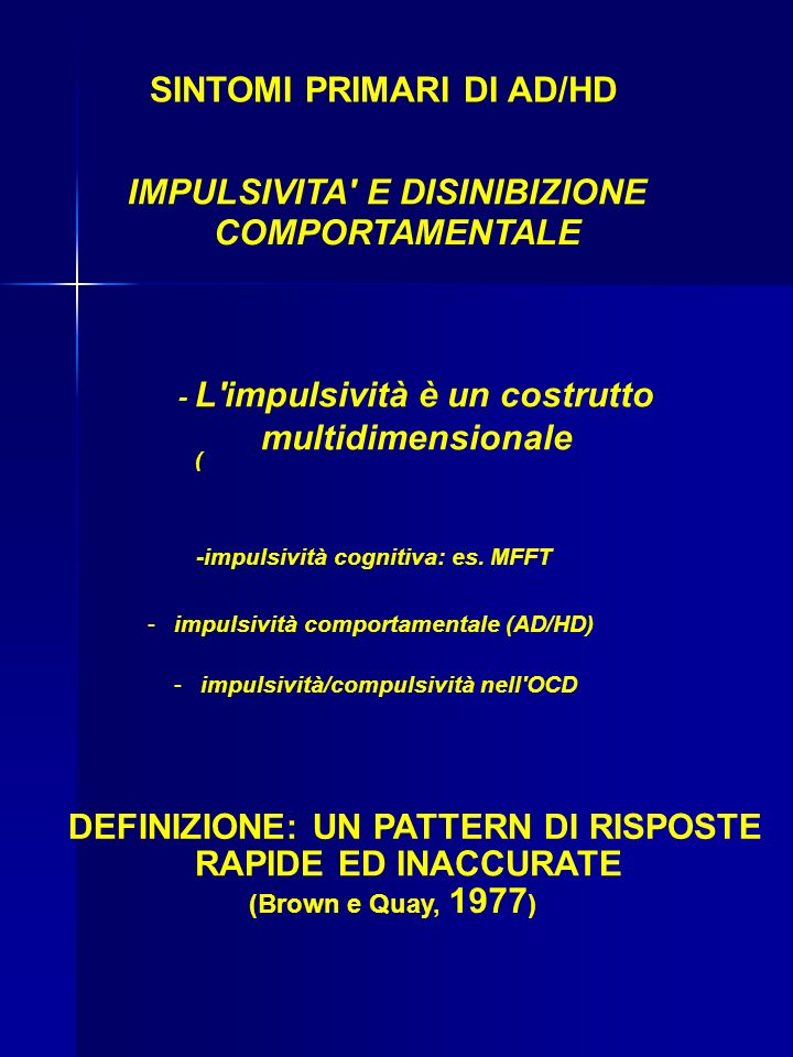 SINTOMI PRIMARI DI AD/HD IMPULSIVITA E DISINIBIZIONE COMPORTAMENTALE - L impulsività è un costrutto multidimensionale ( -impulsività cognitiva: es.
