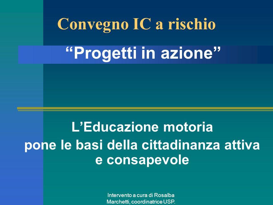 Intervento a cura di Rosalba Marchetti, coordinatrice USP. Convegno IC a rischio LEducazione motoria pone le basi della cittadinanza attiva e consapev
