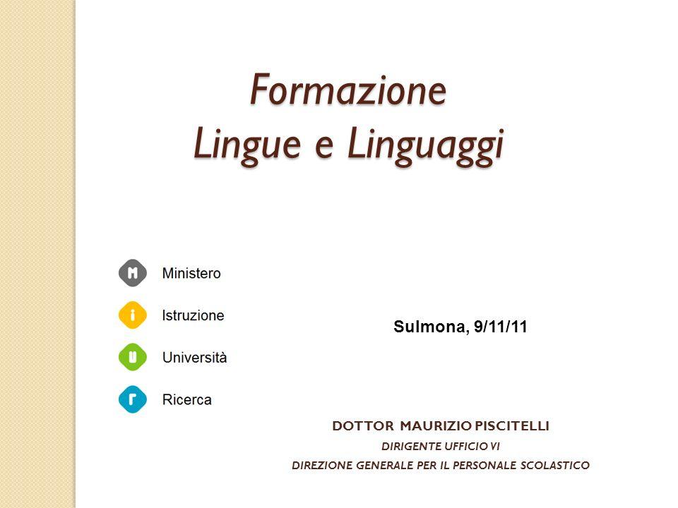 DOTTOR MAURIZIO PISCITELLI DIRIGENTE UFFICIO VI DIREZIONE GENERALE PER IL PERSONALE SCOLASTICO Sulmona, 9/11/11 Formazione Lingue e Linguaggi