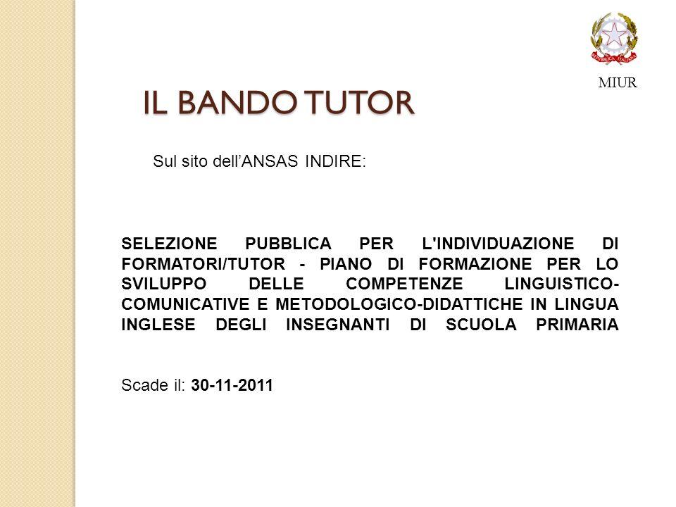 IL BANDO TUTOR SELEZIONE PUBBLICA PER L INDIVIDUAZIONE DI FORMATORI/TUTOR - PIANO DI FORMAZIONE PER LO SVILUPPO DELLE COMPETENZE LINGUISTICO- COMUNICATIVE E METODOLOGICO-DIDATTICHE IN LINGUA INGLESE DEGLI INSEGNANTI DI SCUOLA PRIMARIA Scade il: 30-11-2011 Sul sito dellANSAS INDIRE: MIUR