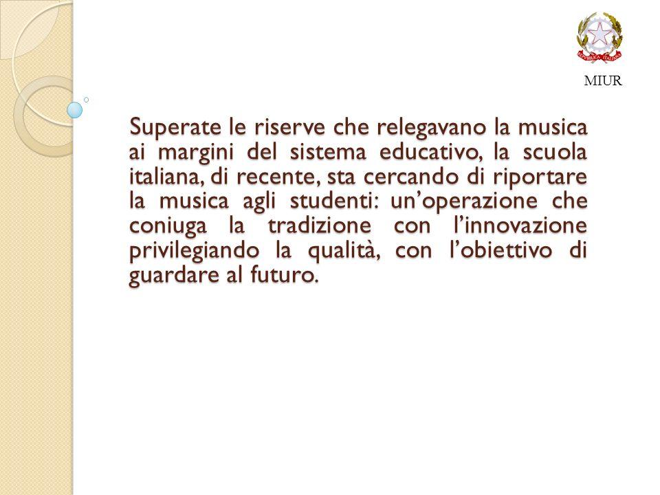 MIUR Superate le riserve che relegavano la musica ai margini del sistema educativo, la scuola italiana, di recente, sta cercando di riportare la musica agli studenti: unoperazione che coniuga la tradizione con linnovazione privilegiando la qualità, con lobiettivo di guardare al futuro.