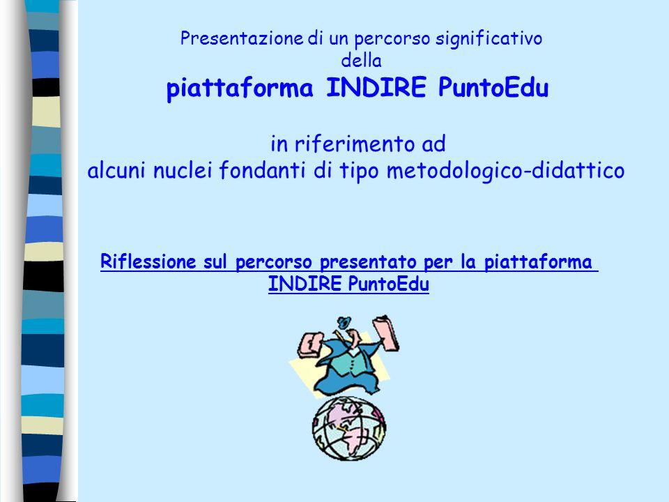 Presentazione di un percorso significativo della piattaforma INDIRE PuntoEdu in riferimento ad alcuni nuclei fondanti di tipo metodologico-didattico Riflessione sul percorso presentato per la piattaforma INDIRE PuntoEdu