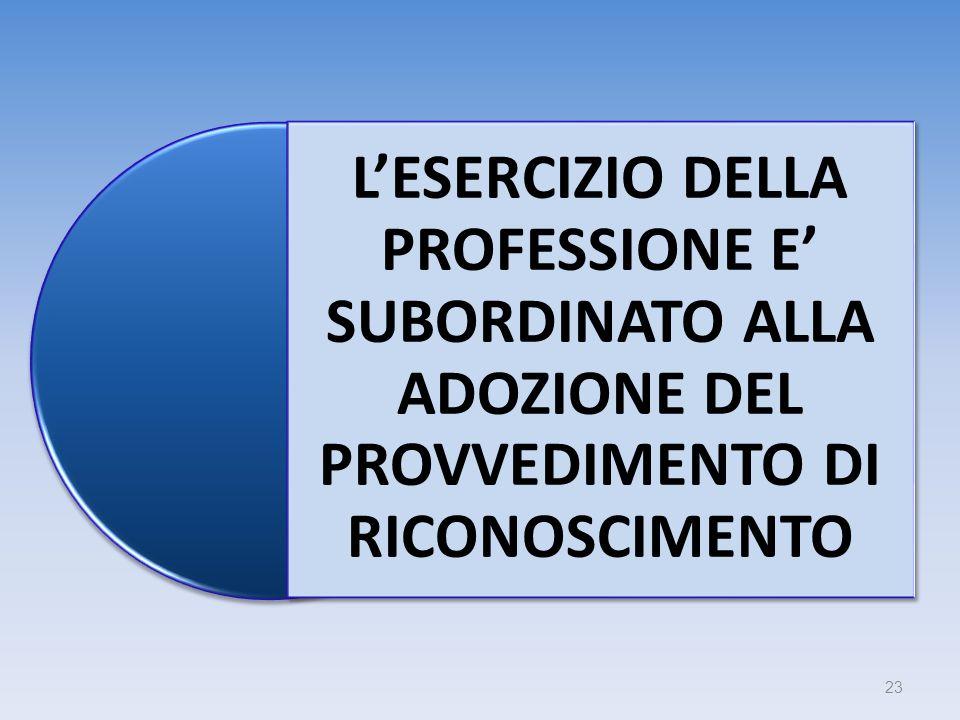 LESERCIZIO DELLA PROFESSIONE E SUBORDINATO ALLA ADOZIONE DEL PROVVEDIMENTO DI RICONOSCIMENTO 23