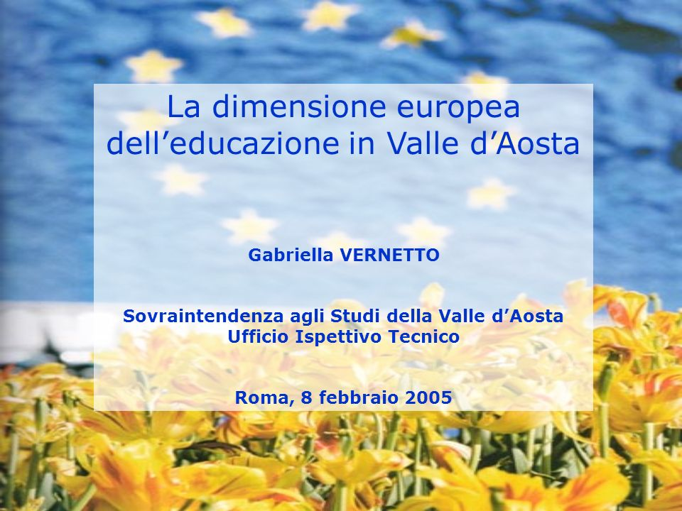 La dimensione europea delleducazione in Valle dAosta Gabriella VERNETTO Sovraintendenza agli Studi della Valle dAosta Ufficio Ispettivo Tecnico Roma, 8 febbraio 2005