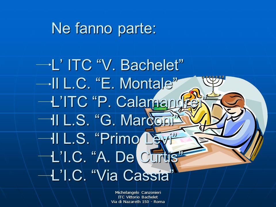 Michelangelo Canzonieri ITC Vittorio Bachelet Via di Nazareth 150 - Roma Ne fanno parte: L ITC V. Bachelet Il L.C. E. Montale LITC P. Calamandrei Il L