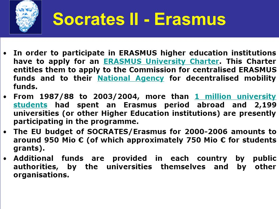 Socrates II - Erasmus In order to participate in ERASMUS higher education institutions have to apply for an ERASMUS University Charter.