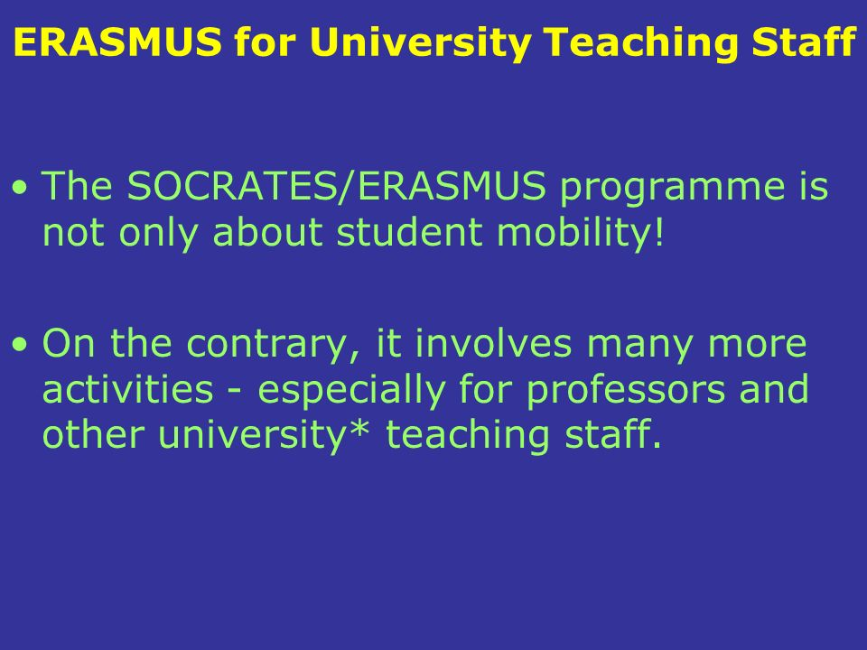 ERASMUS for University Teaching Staff The SOCRATES/ERASMUS programme is not only about student mobility.