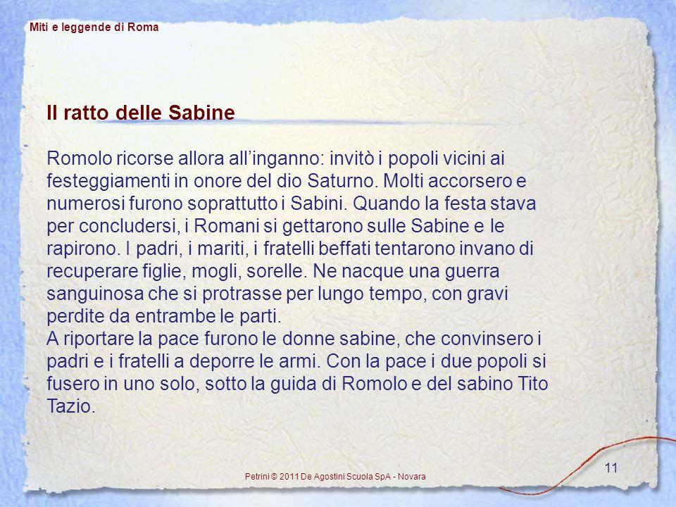 11 Miti e leggende di Roma Petrini © 2011 De Agostini Scuola SpA - Novara Il ratto delle Sabine Romolo ricorse allora allinganno: invitò i popoli vici