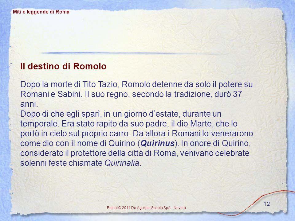 12 Miti e leggende di Roma Petrini © 2011 De Agostini Scuola SpA - Novara Il destino di Romolo Dopo la morte di Tito Tazio, Romolo detenne da solo il
