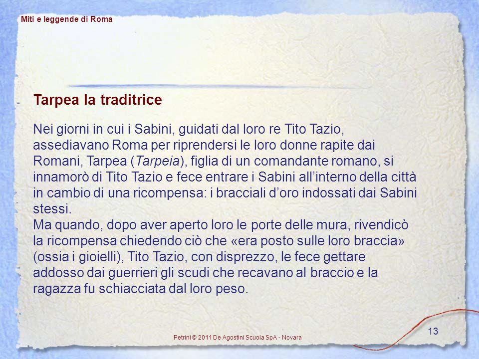 13 Miti e leggende di Roma Petrini © 2011 De Agostini Scuola SpA - Novara Tarpea la traditrice Nei giorni in cui i Sabini, guidati dal loro re Tito Ta
