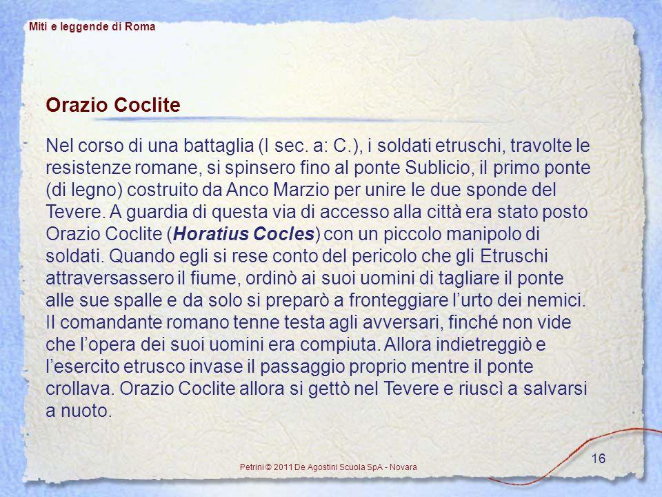 16 Miti e leggende di Roma Petrini © 2011 De Agostini Scuola SpA - Novara Orazio Coclite Nel corso di una battaglia (I sec. a: C.), i soldati etruschi