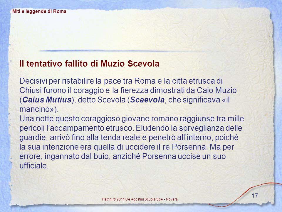 17 Miti e leggende di Roma Petrini © 2011 De Agostini Scuola SpA - Novara Il tentativo fallito di Muzio Scevola Decisivi per ristabilire la pace tra R