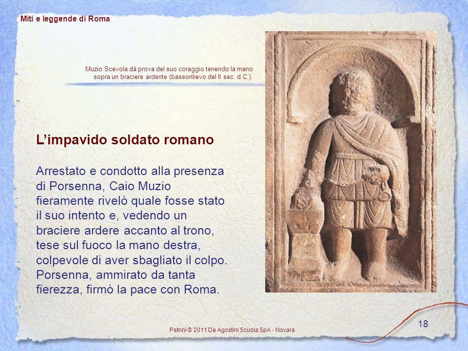 18 Miti e leggende di Roma Petrini © 2011 De Agostini Scuola SpA - Novara Limpavido soldato romano Arrestato e condotto alla presenza di Porsenna, Cai