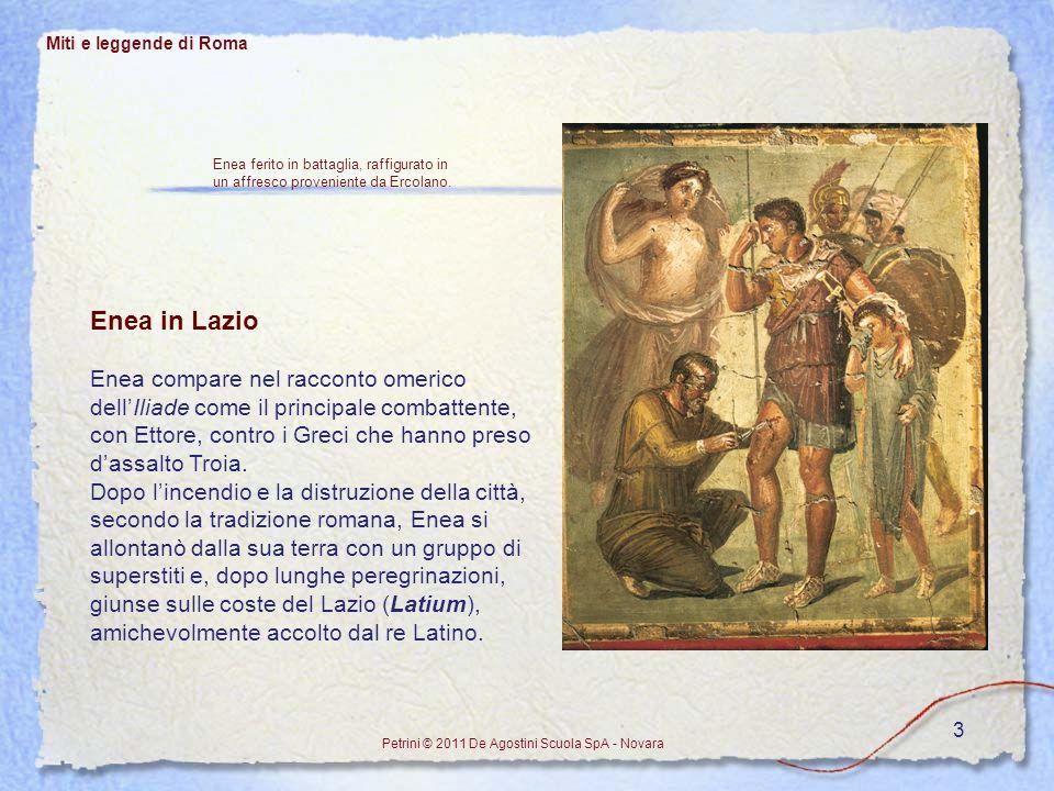 3 Miti e leggende di Roma Petrini © 2011 De Agostini Scuola SpA - Novara Enea in Lazio Enea compare nel racconto omerico dellIliade come il principale