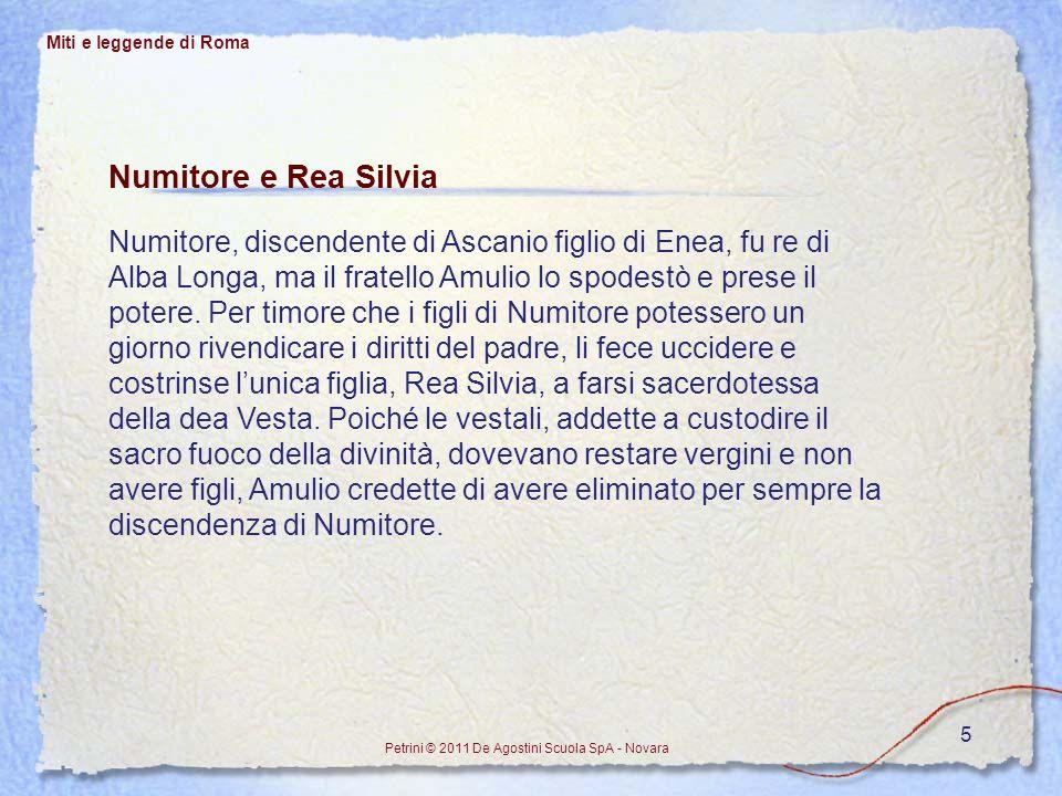 5 Numitore e Rea Silvia Numitore, discendente di Ascanio figlio di Enea, fu re di Alba Longa, ma il fratello Amulio lo spodestò e prese il potere. Per